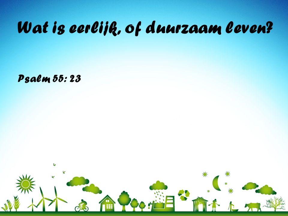 Wat is eerlijk, of duurzaam leven? Psalm 55: 23