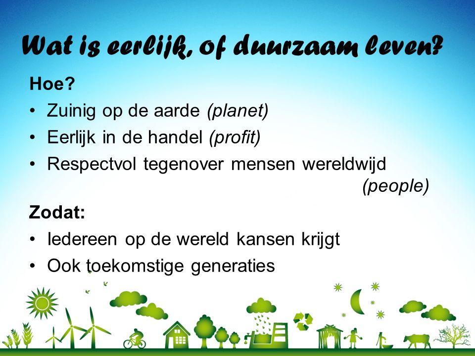 Wat is eerlijk, of duurzaam leven? Hoe? Zuinig op de aarde (planet) Eerlijk in de handel (profit) Respectvol tegenover mensen wereldwijd (people) Zoda