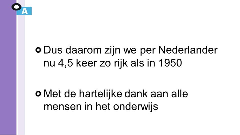 Dus daarom zijn we per Nederlander nu 4,5 keer zo rijk als in 1950 Met de hartelijke dank aan alle mensen in het onderwijs