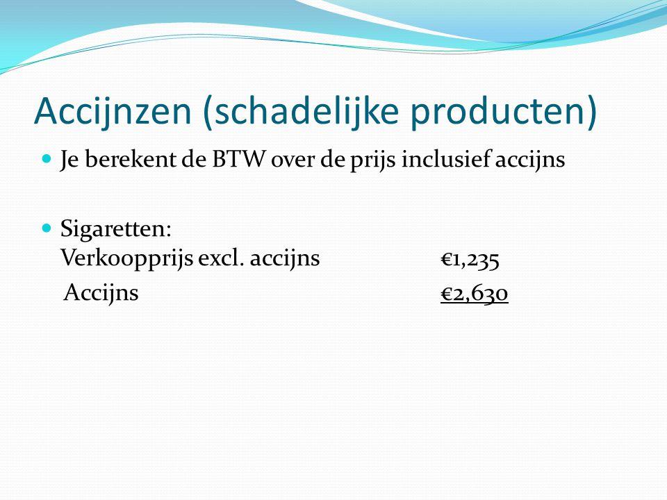 Accijnzen (schadelijke producten) Je berekent de BTW over de prijs inclusief accijns Sigaretten: Verkoopprijs excl. accijns €1,235 Accijns €2,630