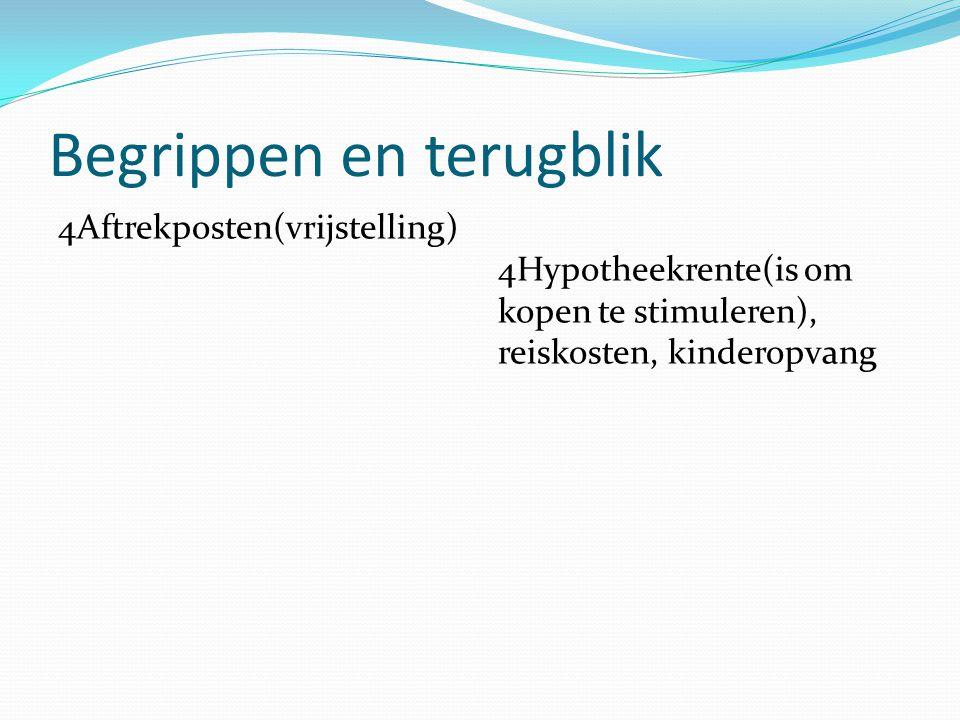 Begrippen en terugblik 4Aftrekposten(vrijstelling) 4Hypotheekrente(is om kopen te stimuleren), reiskosten, kinderopvang