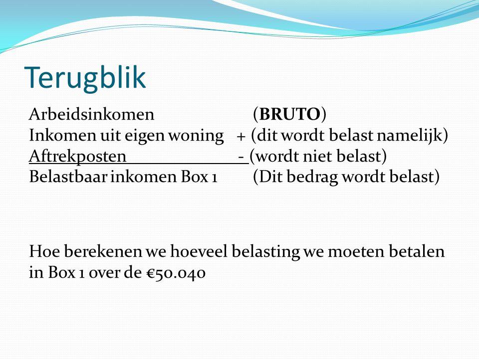 Terugblik Arbeidsinkomen (BRUTO) Inkomen uit eigen woning + (dit wordt belast namelijk) Aftrekposten - (wordt niet belast) Belastbaar inkomen Box 1 (D