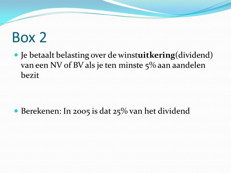 Box 2 Je betaalt belasting over de winstuitkering(dividend) van een NV of BV als je ten minste 5% aan aandelen bezit Berekenen: In 2005 is dat 25% van