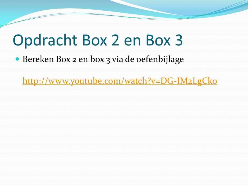 Opdracht Box 2 en Box 3 Bereken Box 2 en box 3 via de oefenbijlage http://www.youtube.com/watch?v=DG-IM2LgCko http://www.youtube.com/watch?v=DG-IM2LgC