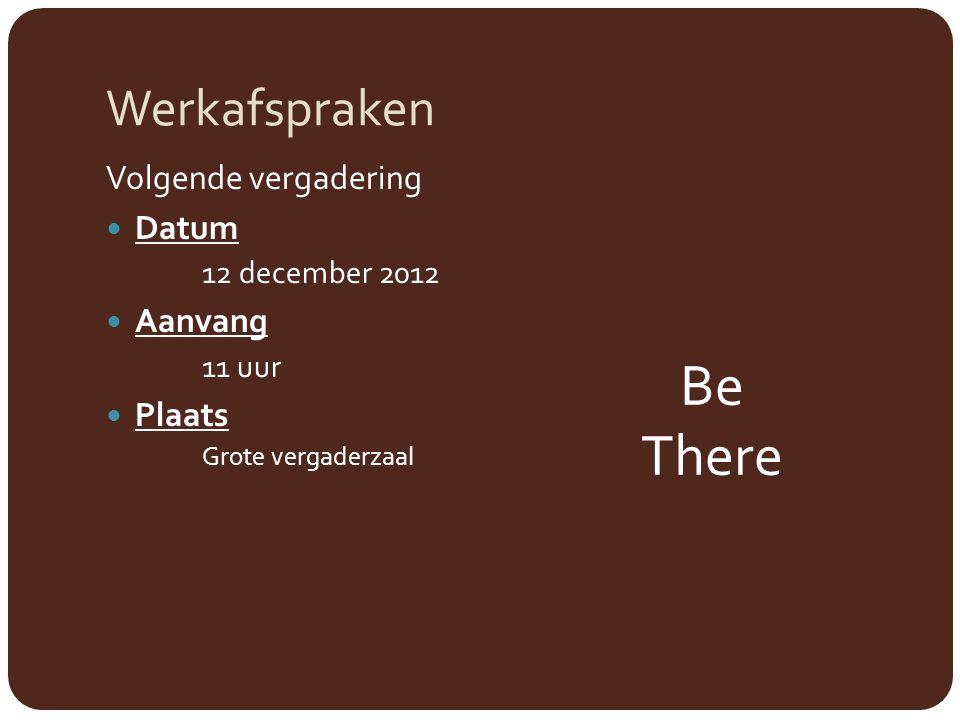 Werkafspraken Volgende vergadering Datum 12 december 2012 Aanvang 11 uur Plaats Grote vergaderzaal Be There