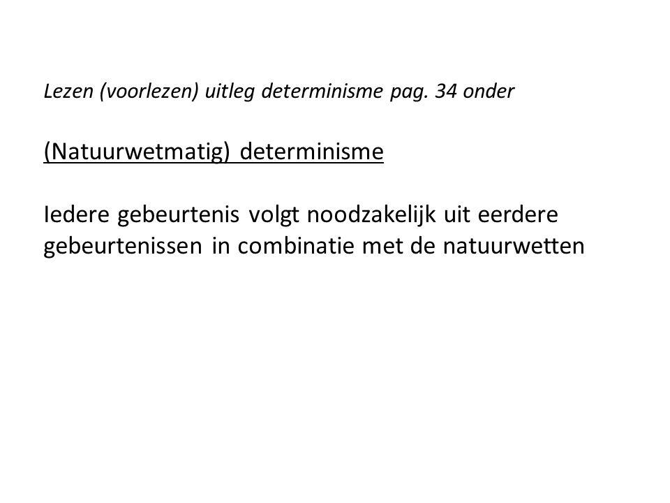 Lezen (voorlezen) uitleg determinisme pag. 34 onder (Natuurwetmatig) determinisme Iedere gebeurtenis volgt noodzakelijk uit eerdere gebeurtenissen in