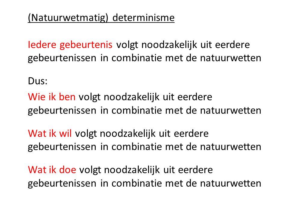 (Natuurwetmatig) determinisme Iedere gebeurtenis volgt noodzakelijk uit eerdere gebeurtenissen in combinatie met de natuurwetten Dus: Wie ik ben volgt