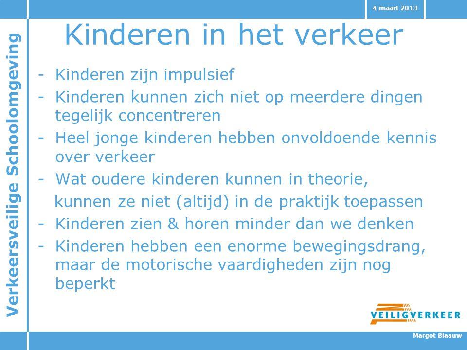 Verkeersveilige Schoolomgeving Margot Blaauw 4 maart 2013 Kinderen in het verkeer -Kinderen zijn impulsief -Kinderen kunnen zich niet op meerdere ding