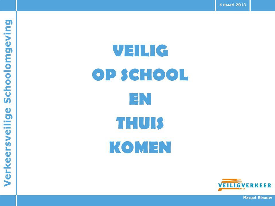 Verkeersveilige Schoolomgeving Margot Blaauw 4 maart 2013 VEILIG OP SCHOOL EN THUIS KOMEN