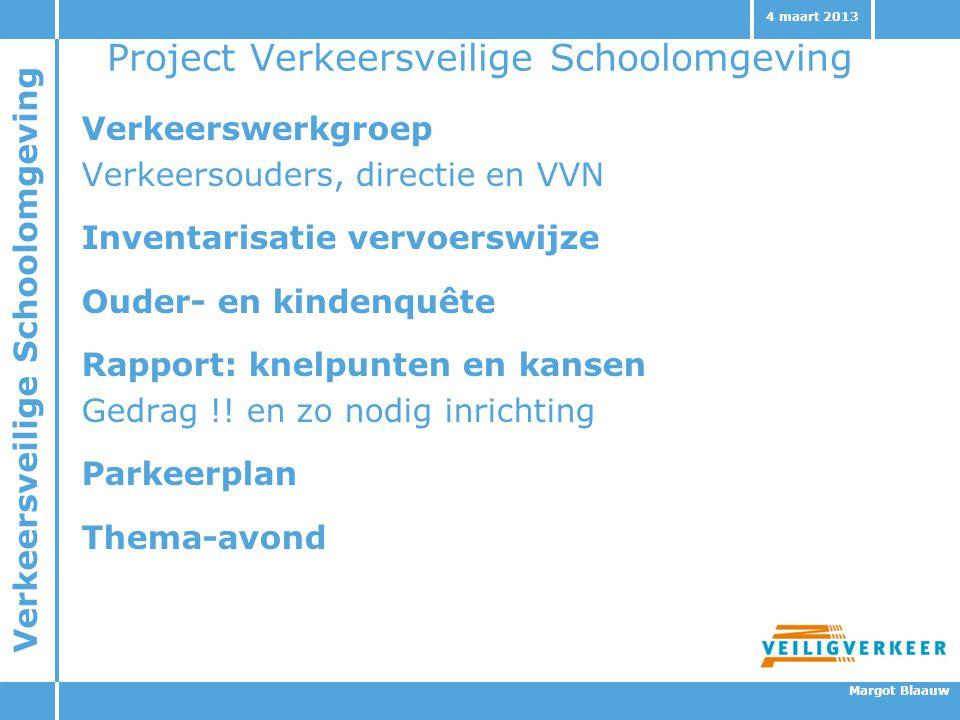 Verkeersveilige Schoolomgeving Margot Blaauw 4 maart 2013 Project Verkeersveilige Schoolomgeving Verkeerswerkgroep Verkeersouders, directie en VVN Inv
