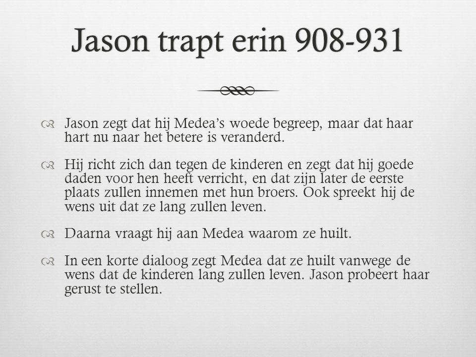 Jason trapt erin 908-931Jason trapt erin 908-931  Jason zegt dat hij Medea's woede begreep, maar dat haar hart nu naar het betere is veranderd.  Hij