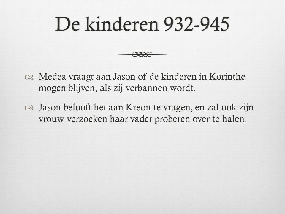 De kinderen 932-945De kinderen 932-945  Medea vraagt aan Jason of de kinderen in Korinthe mogen blijven, als zij verbannen wordt.  Jason belooft het