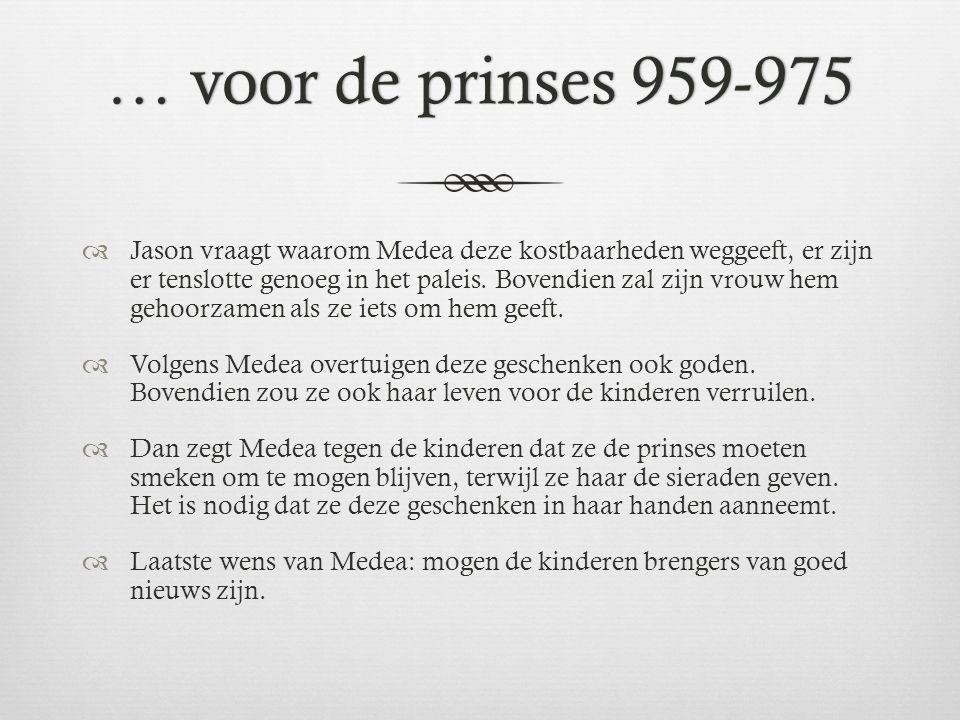 … voor de prinses 959-975… voor de prinses 959-975  Jason vraagt waarom Medea deze kostbaarheden weggeeft, er zijn er tenslotte genoeg in het paleis.