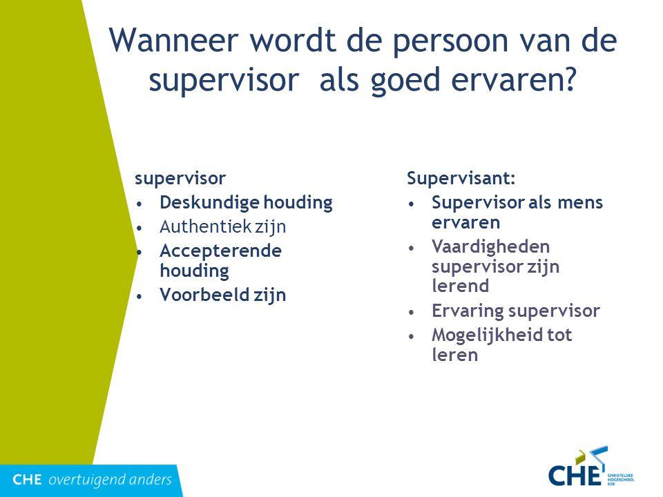 Wanneer wordt de persoon van de supervisor als goed ervaren? supervisor Deskundige houding Authentiek zijn Accepterende houding Voorbeeld zijn Supervi