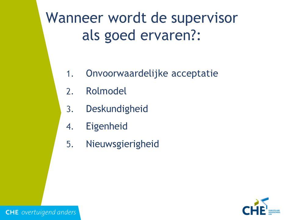 Wanneer wordt de supervisor als goed ervaren?: 1. Onvoorwaardelijke acceptatie 2. Rolmodel 3. Deskundigheid 4. Eigenheid 5. Nieuwsgierigheid