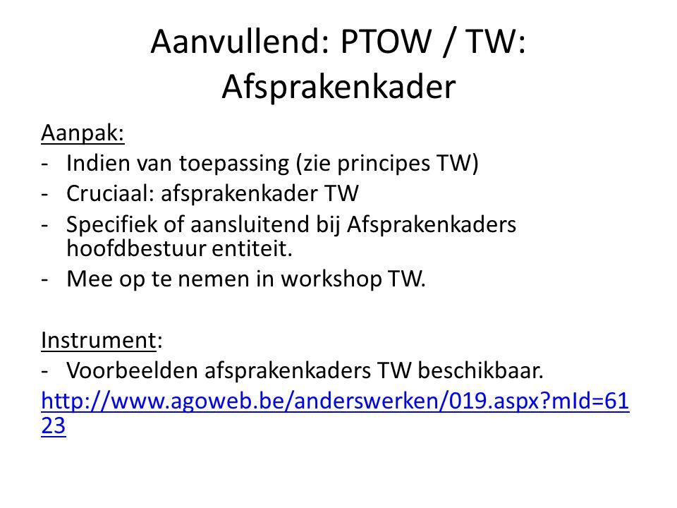 Aanvullend: PTOW / TW: Afsprakenkader Aanpak: -Indien van toepassing (zie principes TW) -Cruciaal: afsprakenkader TW -Specifiek of aansluitend bij Afs