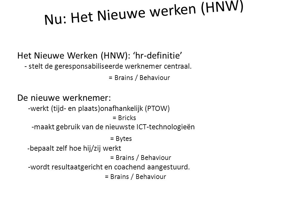 Nu: Het Nieuwe werken (HNW) Het Nieuwe Werken (HNW): 'hr-definitie' - stelt de geresponsabiliseerde werknemer centraal. = Brains / Behaviour De nieuwe