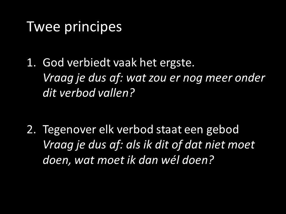 Twee principes 1.God verbiedt vaak het ergste. Vraag je dus af: wat zou er nog meer onder dit verbod vallen? 2.Tegenover elk verbod staat een gebod Vr