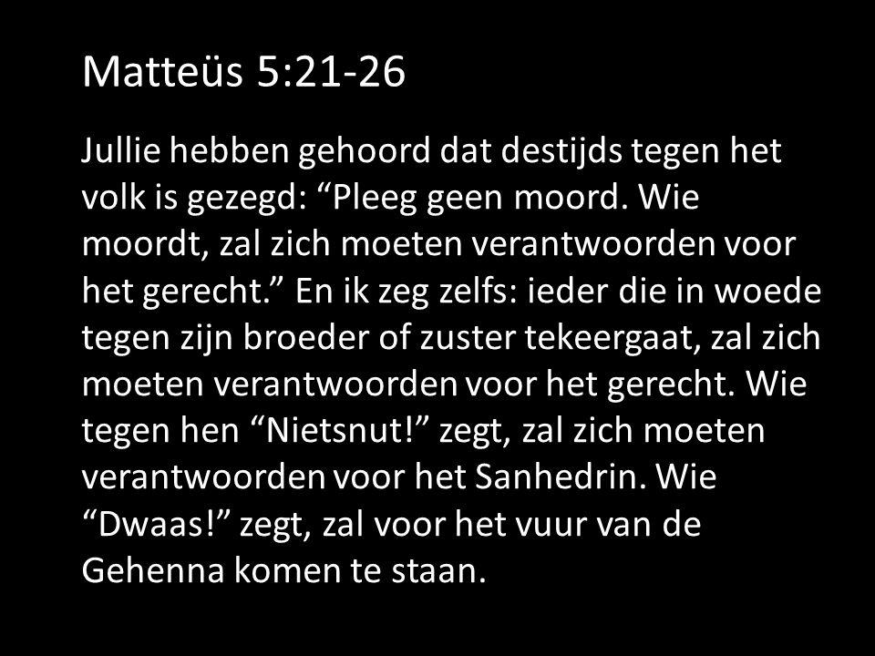 """Matteüs 5:21-26 Jullie hebben gehoord dat destijds tegen het volk is gezegd: """"Pleeg geen moord. Wie moordt, zal zich moeten verantwoorden voor het ger"""