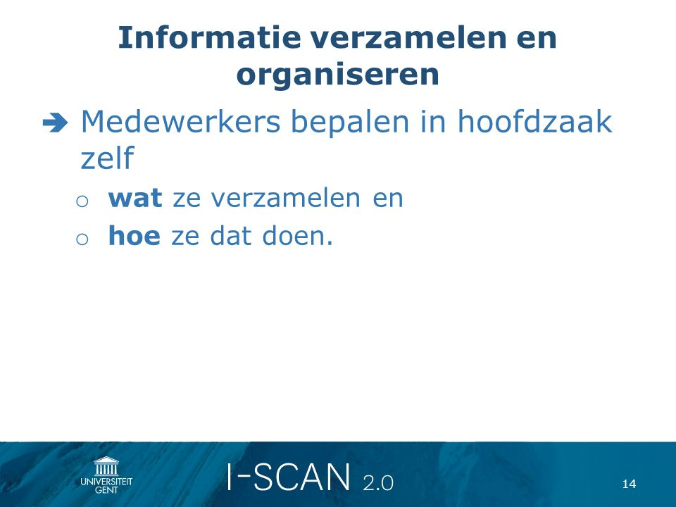 Informatie verzamelen en organiseren  Medewerkers bepalen in hoofdzaak zelf o wat ze verzamelen en o hoe ze dat doen. 14