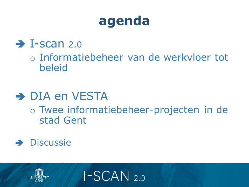 agenda  I-scan 2.0 o Informatiebeheer van de werkvloer tot beleid  DIA en VESTA o Twee informatiebeheer-projecten in de stad Gent  Discussie