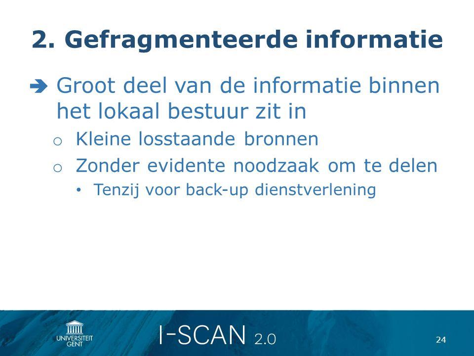 2. Gefragmenteerde informatie  Groot deel van de informatie binnen het lokaal bestuur zit in o Kleine losstaande bronnen o Zonder evidente noodzaak o