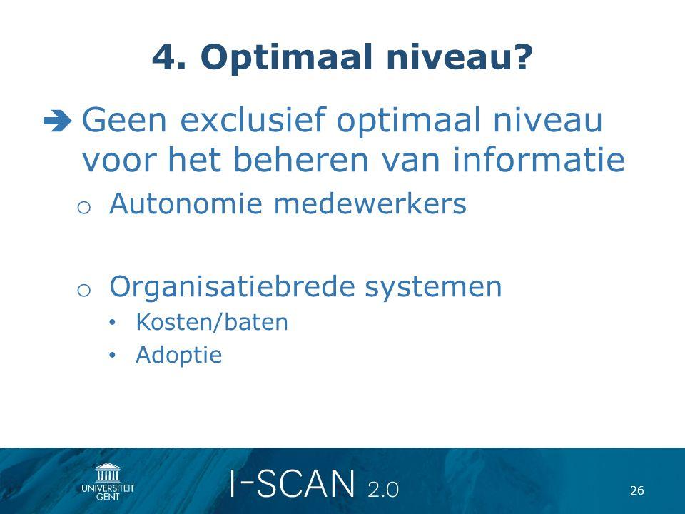4. Optimaal niveau?  Geen exclusief optimaal niveau voor het beheren van informatie o Autonomie medewerkers o Organisatiebrede systemen Kosten/baten