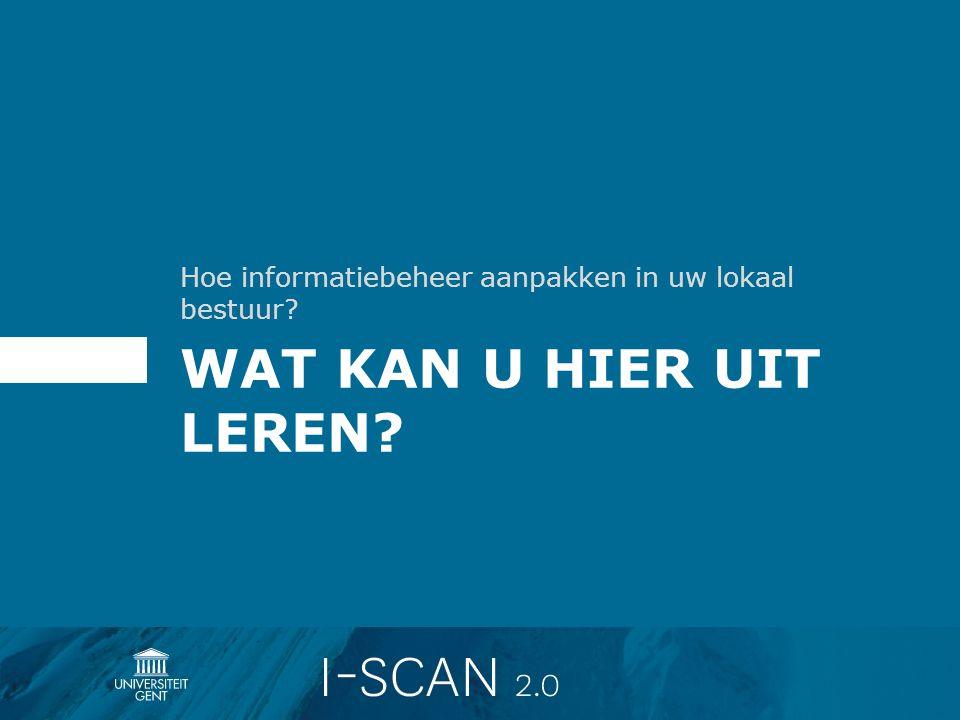 WAT KAN U HIER UIT LEREN? Hoe informatiebeheer aanpakken in uw lokaal bestuur?