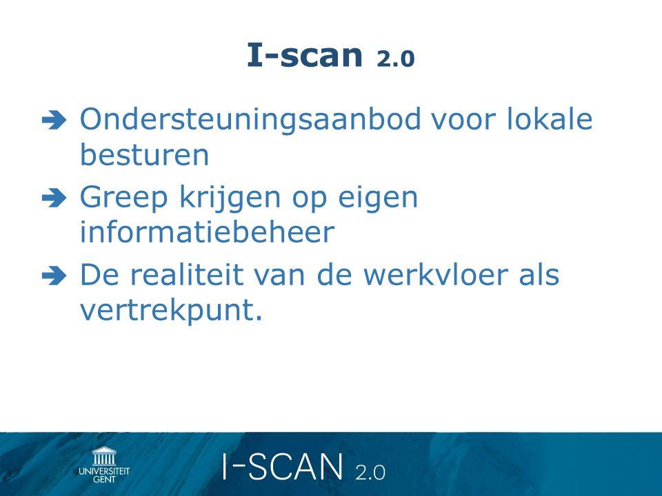 I-scan 2.0  Ondersteuningsaanbod voor lokale besturen  Greep krijgen op eigen informatiebeheer  De realiteit van de werkvloer als vertrekpunt.