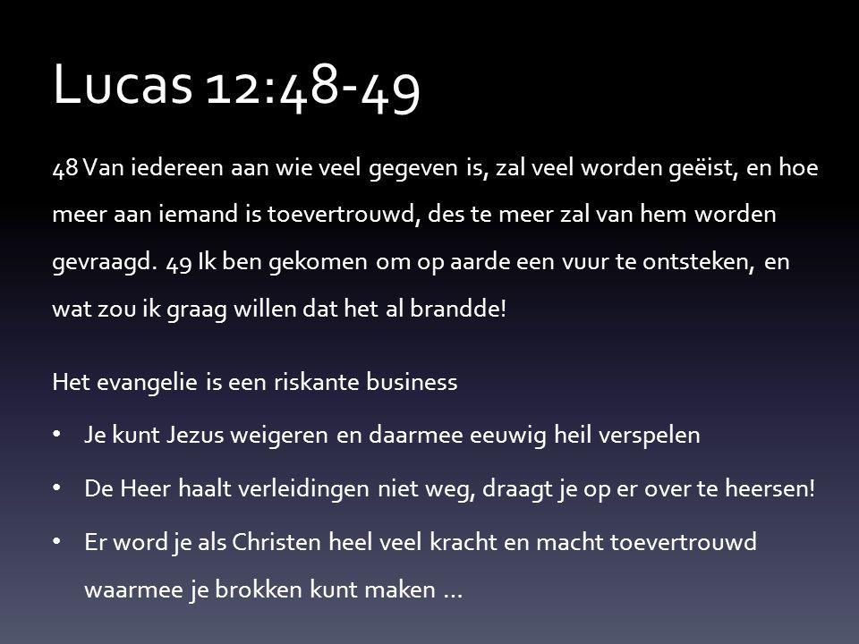 Lucas 12:48-49 48 Van iedereen aan wie veel gegeven is, zal veel worden geëist, en hoe meer aan iemand is toevertrouwd, des te meer zal van hem worden