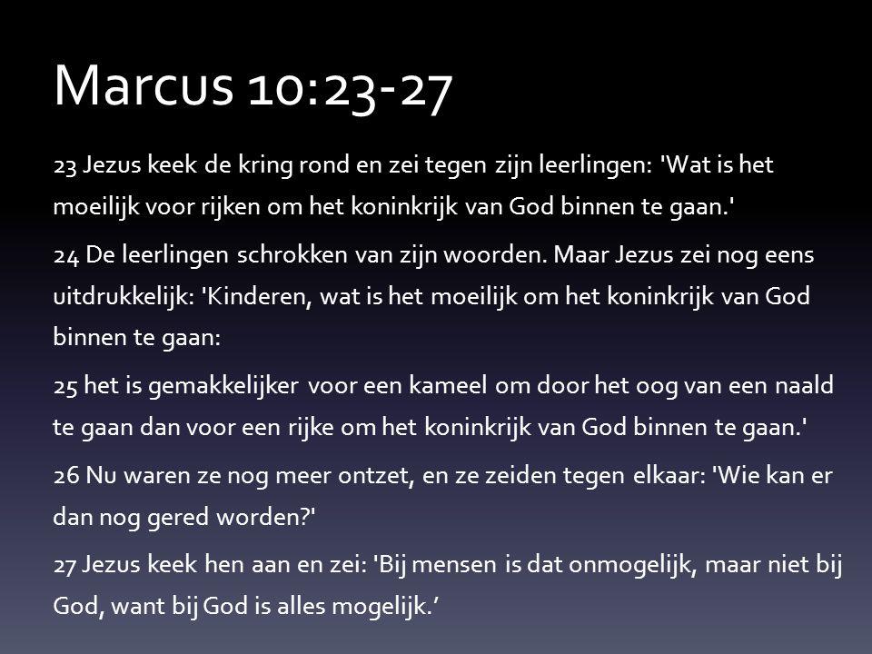 Marcus 10:23-27 23 Jezus keek de kring rond en zei tegen zijn leerlingen: 'Wat is het moeilijk voor rijken om het koninkrijk van God binnen te gaan.'