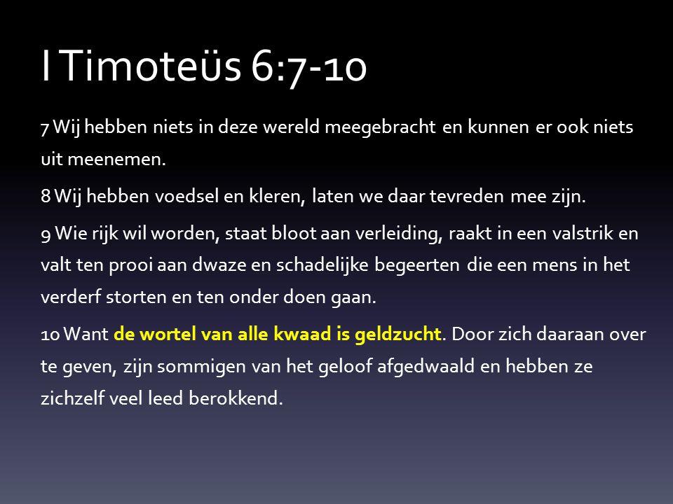 I Timoteüs 6:7-10 7 Wij hebben niets in deze wereld meegebracht en kunnen er ook niets uit meenemen. 8 Wij hebben voedsel en kleren, laten we daar tev