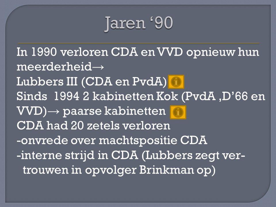 In 1990 verloren CDA en VVD opnieuw hun meerderheid → Lubbers III (CDA en PvdA) Sinds 1994 2 kabinetten Kok (PvdA,D'66 en VVD) → paarse kabinetten CDA
