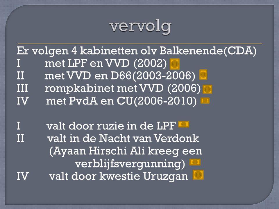 Er volgen 4 kabinetten olv Balkenende(CDA) I met LPF en VVD (2002) II met VVD en D66(2003-2006) III rompkabinet met VVD (2006) IV met PvdA en CU(2006-