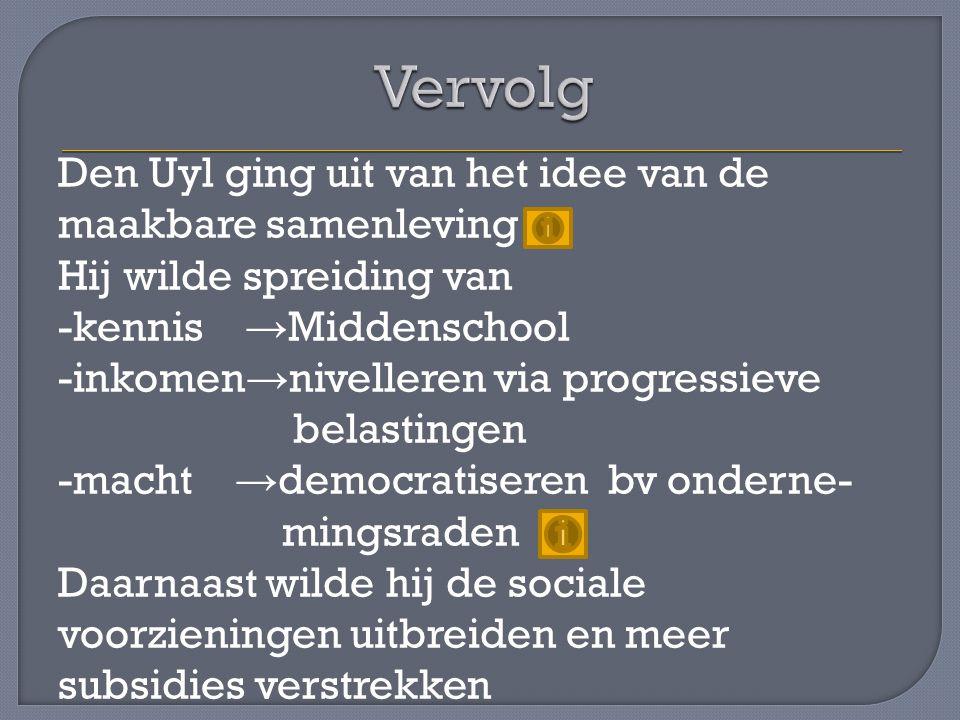Den Uyl ging uit van het idee van de maakbare samenleving Hij wilde spreiding van -kennis → Middenschool -inkomen → nivelleren via progressieve belast
