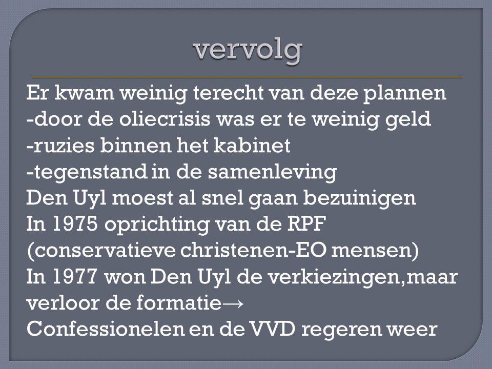 Er kwam weinig terecht van deze plannen -door de oliecrisis was er te weinig geld -ruzies binnen het kabinet -tegenstand in de samenleving Den Uyl moest al snel gaan bezuinigen In 1975 oprichting van de RPF (conservatieve christenen-EO mensen) In 1977 won Den Uyl de verkiezingen,maar verloor de formatie → Confessionelen en de VVD regeren weer