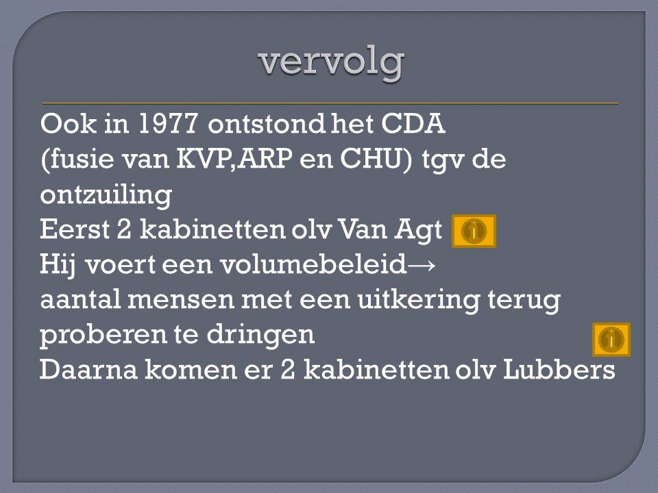 Ook in 1977 ontstond het CDA (fusie van KVP,ARP en CHU) tgv de ontzuiling Eerst 2 kabinetten olv Van Agt Hij voert een volumebeleid → aantal mensen met een uitkering terug proberen te dringen Daarna komen er 2 kabinetten olv Lubbers