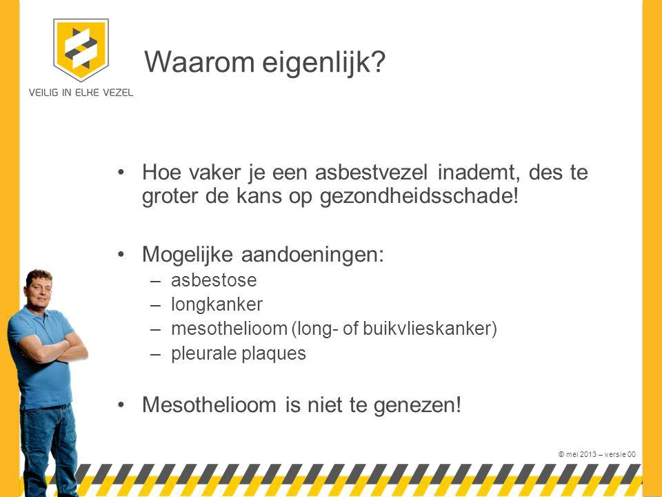 © mei 2013 – versie 00 Waarom eigenlijk? Hoe vaker je een asbestvezel inademt, des te groter de kans op gezondheidsschade! Mogelijke aandoeningen: –as