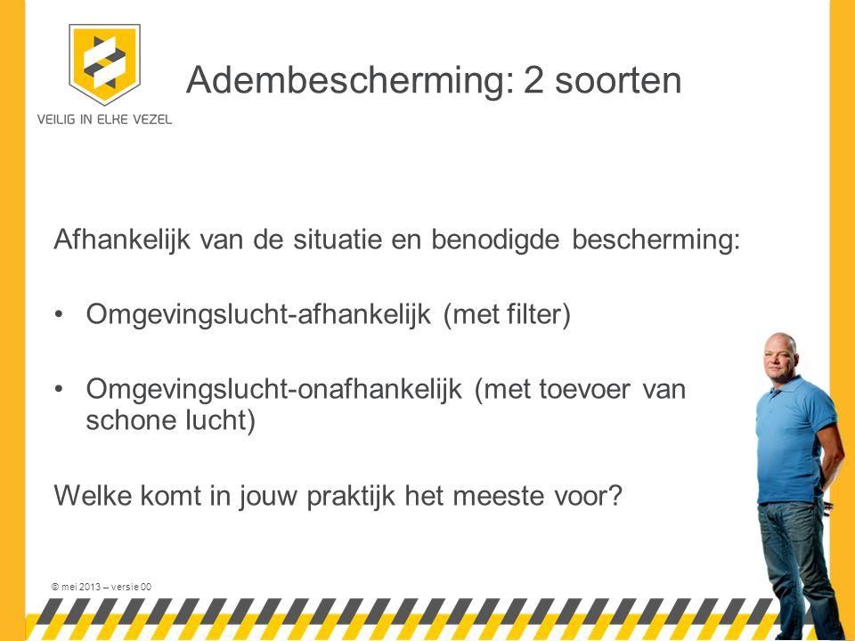 © mei 2013 – versie 00 Adembescherming: 2 soorten Afhankelijk van de situatie en benodigde bescherming: Omgevingslucht-afhankelijk (met filter) Omgevingslucht-onafhankelijk (met toevoer van schone lucht) Welke komt in jouw praktijk het meeste voor?