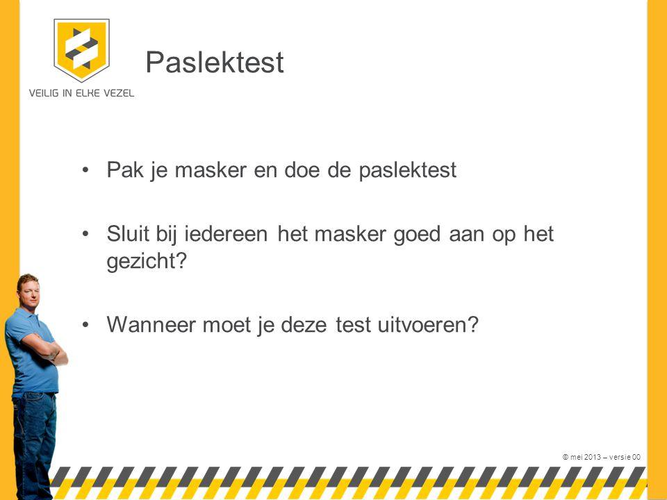 © mei 2013 – versie 00 Paslektest Pak je masker en doe de paslektest Sluit bij iedereen het masker goed aan op het gezicht? Wanneer moet je deze test
