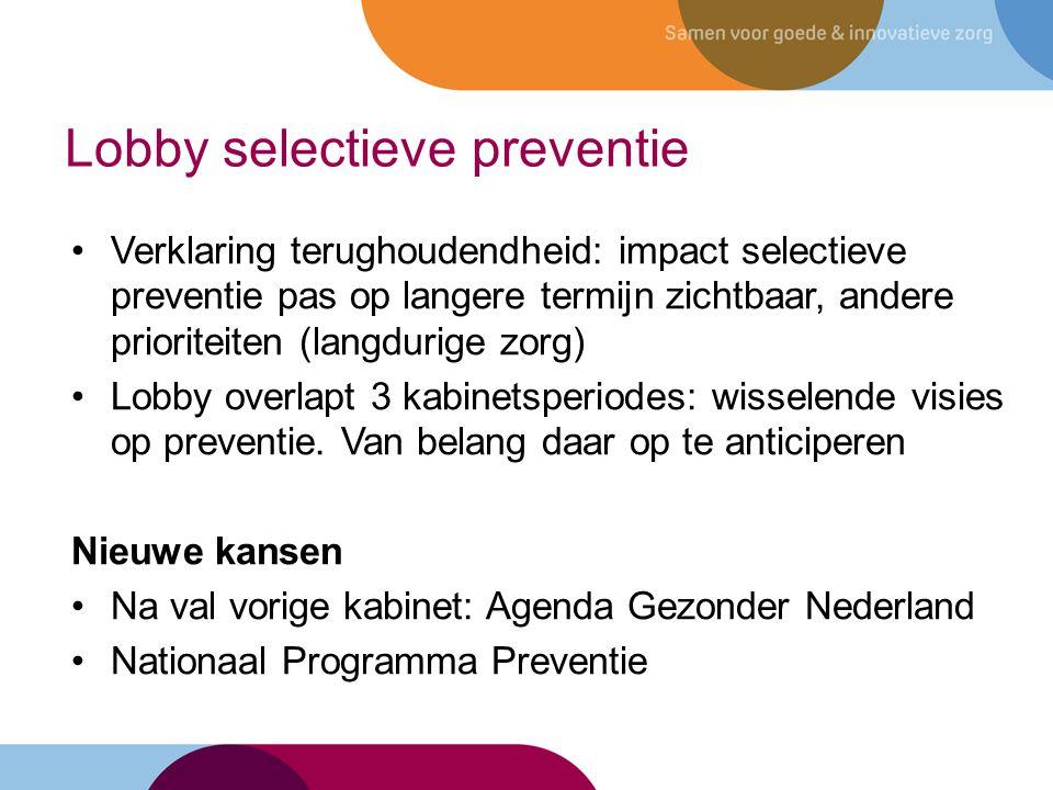 Verklaring terughoudendheid: impact selectieve preventie pas op langere termijn zichtbaar, andere prioriteiten (langdurige zorg) Lobby overlapt 3 kabinetsperiodes: wisselende visies op preventie.