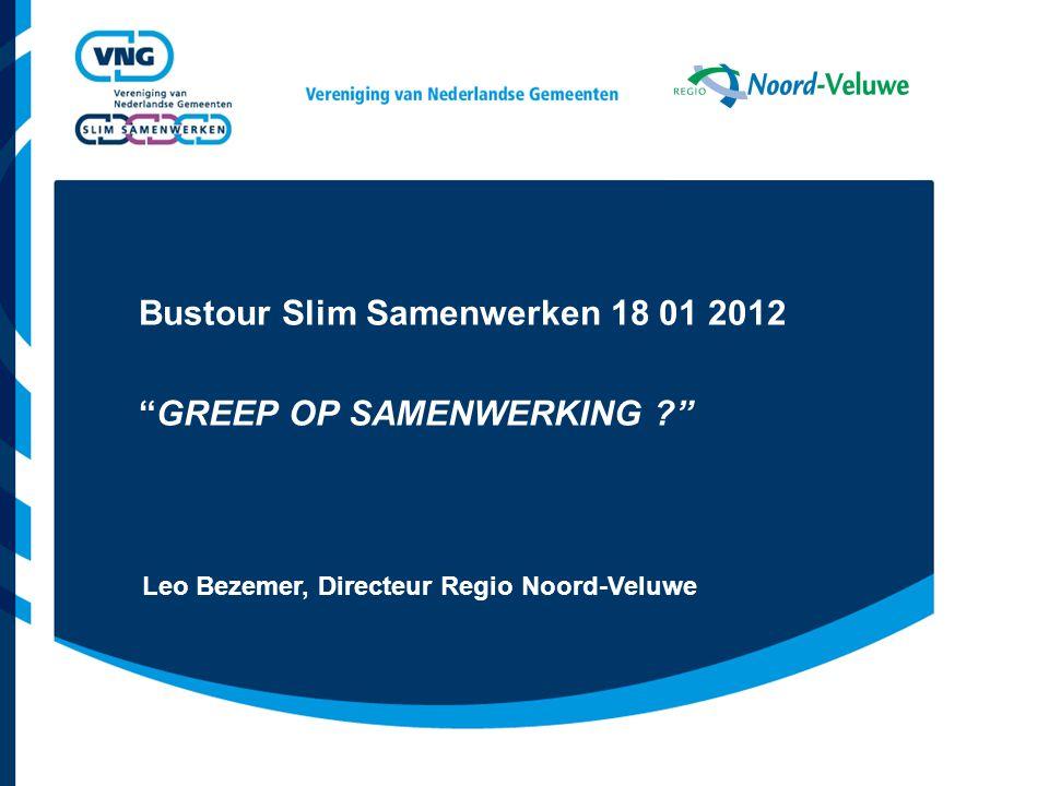 Bustour Slim Samenwerken 18 01 2012 GREEP OP SAMENWERKING ? Leo Bezemer, Directeur Regio Noord-Veluwe
