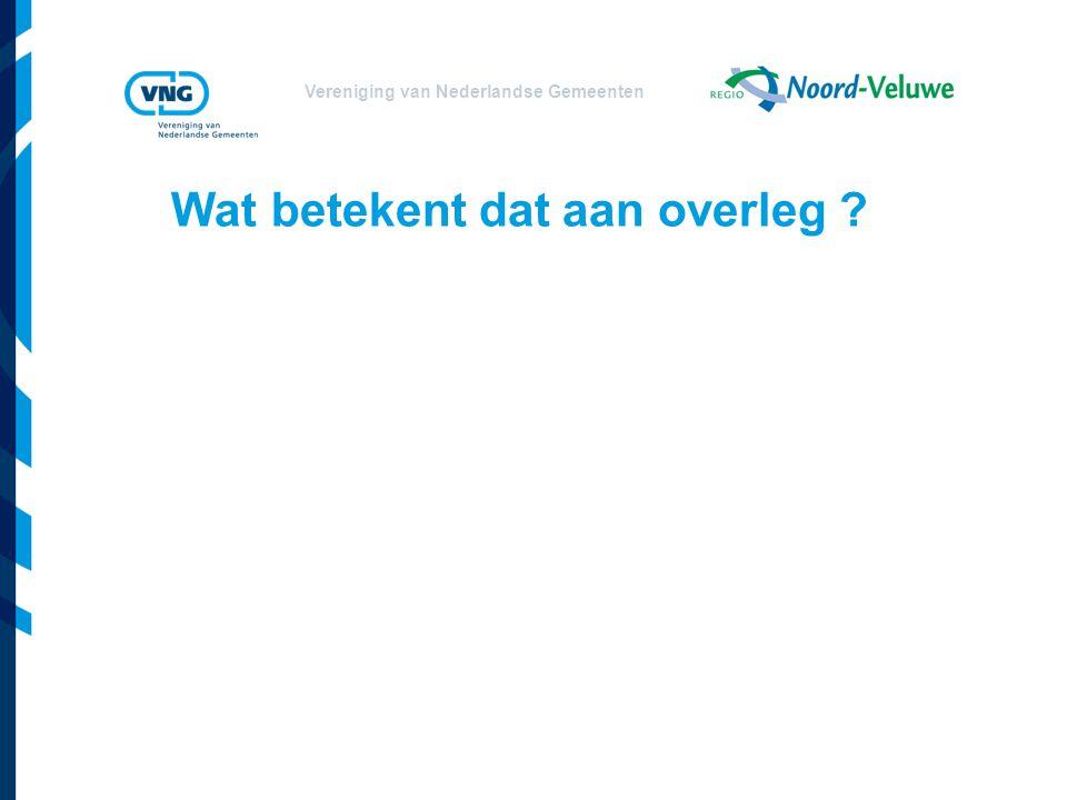 Vereniging van Nederlandse Gemeenten Wat betekent dat aan overleg ?