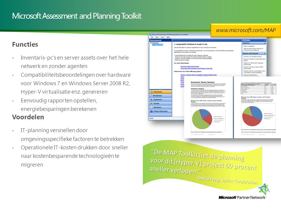 Microsoft Assessment and Planning Toolkit Functies Inventaris-pc s en server assets over het hele netwerk en zonder agenten Compatibiliteitsbeoordelingen over hardware voor Windows 7 en Windows Server 2008 R2, Hyper-V virtualisatie enz.