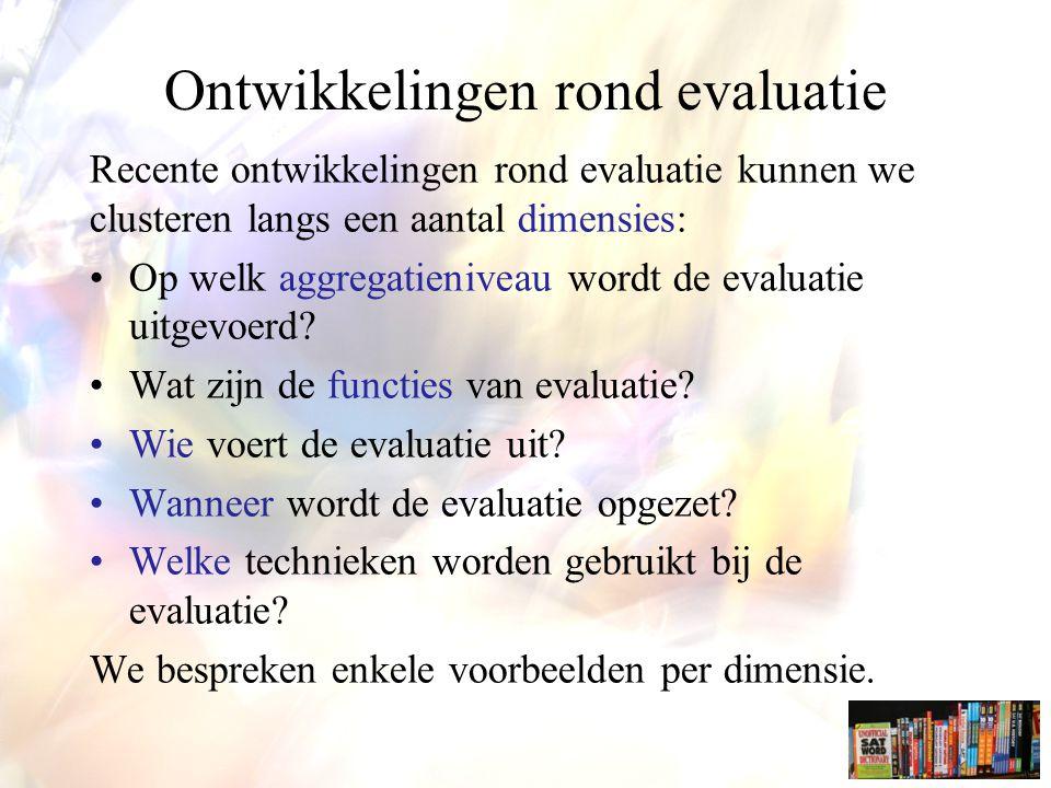 Ontwikkelingen rond evaluatie Recente ontwikkelingen rond evaluatie kunnen we clusteren langs een aantal dimensies: Op welk aggregatieniveau wordt de evaluatie uitgevoerd.