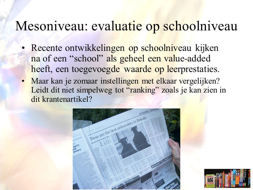 Mesoniveau: evaluatie op schoolniveau Recente ontwikkelingen op schoolniveau kijken na of een school als geheel een value-added heeft, een toegevoegde waarde op leerprestaties.