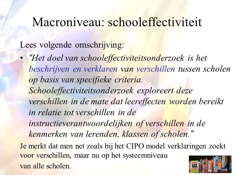 Macroniveau: schooleffectiviteit Lees volgende omschrijving: Het doel van schooleffectiviteitsonderzoek is het beschrijven en verklaren van verschillen tussen scholen op basis van specifieke criteria.