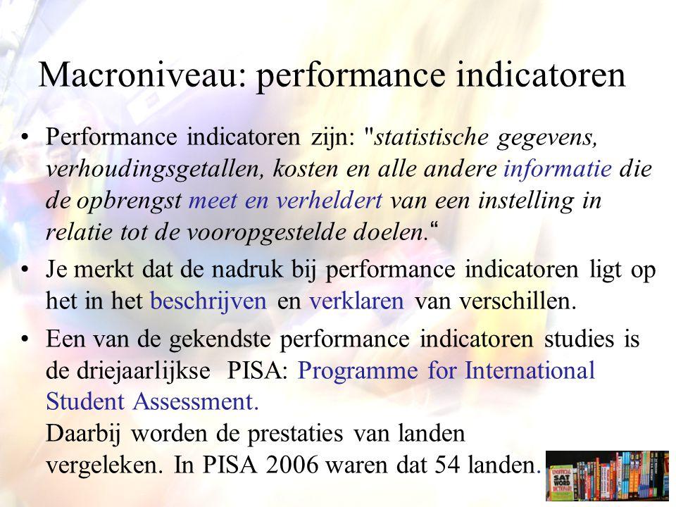 Macroniveau: performance indicatoren Performance indicatoren zijn: statistische gegevens, verhoudingsgetallen, kosten en alle andere informatie die de opbrengst meet en verheldert van een instelling in relatie tot de vooropgestelde doelen. Je merkt dat de nadruk bij performance indicatoren ligt op het in het beschrijven en verklaren van verschillen.
