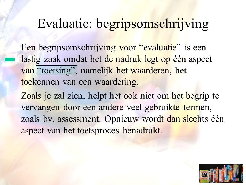 Evaluatie: begripsomschrijving Een begripsomschrijving voor evaluatie is een lastig zaak omdat het de nadruk legt op één aspect van toetsing , namelijk het waarderen, het toekennen van een waardering.