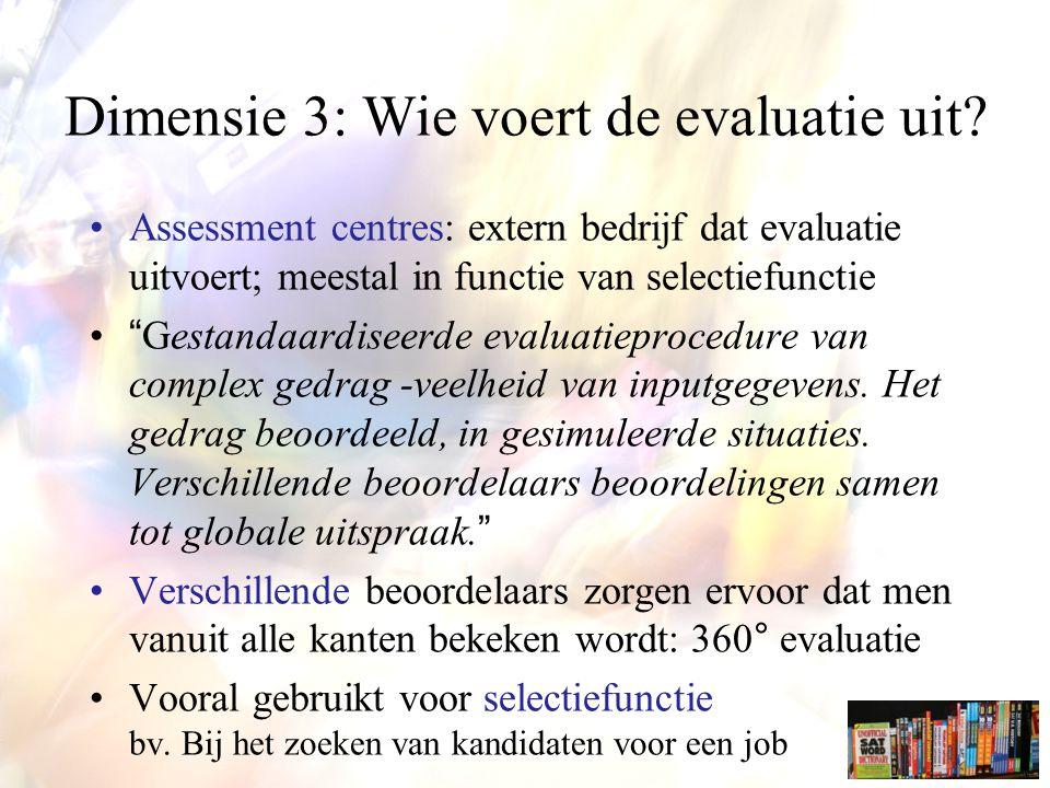 Assessment centres: extern bedrijf dat evaluatie uitvoert; meestal in functie van selectiefunctie Gestandaardiseerde evaluatieprocedure van complex gedrag -veelheid van inputgegevens.